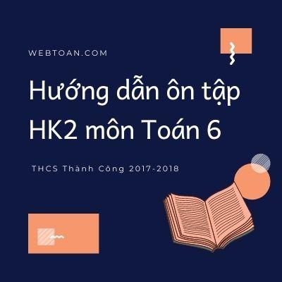 Hướng dẫn ôn tập HK2 môn Toán 6 THCS Thành Công 2017-2018